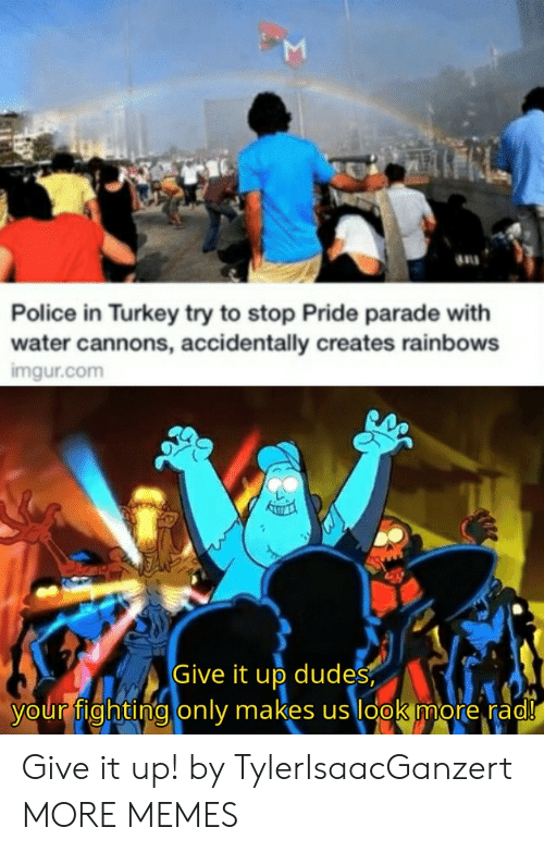 rainbows: Police in Turkey try to stop Pride parade with  water cannons, accidentally creates rainbows  imgur.com  Give it up dudes  your fighting only makes us look more rad!  Σ Give it up! by TylerIsaacGanzert MORE MEMES