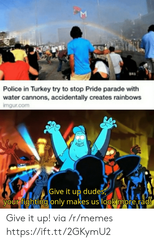 rainbows: Police in Turkey try to stop Pride parade with  water cannons, accidentally creates rainbows  imgur.com  Give it up dudes  your fighting only makes us look more rad!  Σ Give it up! via /r/memes https://ift.tt/2GKymU2