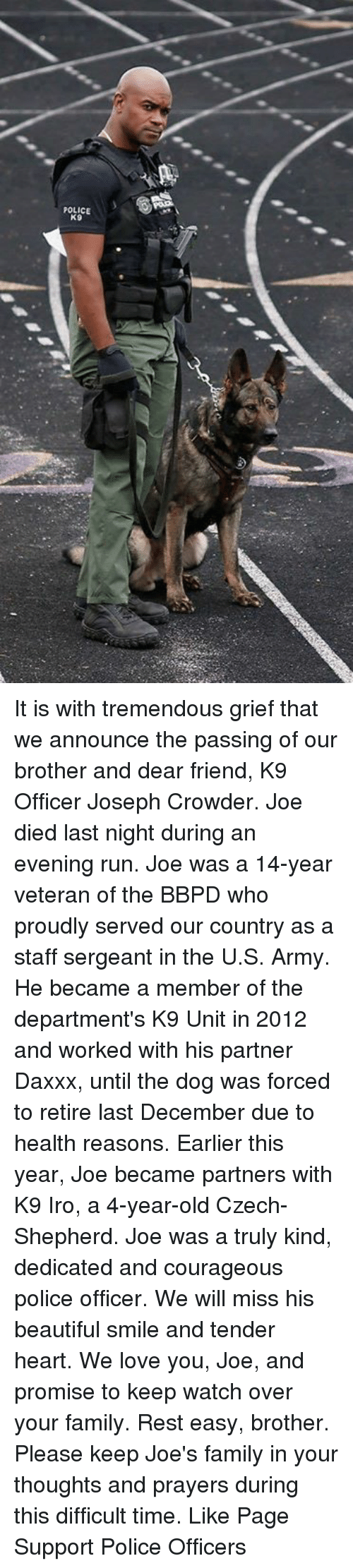 Memes, The Departed, and Army: POLICE  K9 It is with tremendous grief that we announce the passing of our brother and dear friend, K9 Officer Joseph Crowder. Joe died last night during an evening run. Joe was a 14-year veteran of the BBPD who proudly served our country as a staff sergeant in the U.S. Army. He became a member of the department's K9 Unit in 2012 and worked with his partner Daxxx, until the dog was forced to retire last December due to health reasons. Earlier this year, Joe became partners with K9 Iro, a 4-year-old Czech-Shepherd. Joe was a truly kind, dedicated and courageous police officer. We will miss his beautiful smile and tender heart. We love you, Joe, and promise to keep watch over your family. Rest easy, brother. Please keep Joe's family in your thoughts and prayers during this difficult time. Like Page Support Police Officers