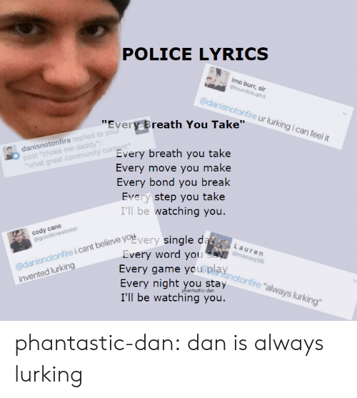 """Ill Be Watching You: POLICE LYRICS  imo burr, sir  @danisnotonfire ur lurking i can feel it  """"Every Breath You Take""""r  danisnotonfire replied to you  post """"choke me daddy  """"what great community content  Every breath you take  Every move you make  Every bond you break  Every step you take  I'll be watching you.  cody cane  oEvery single da  Every word yn  otonfire i cant believe  onfire i cant believe yog  verv word vo  Every game youepla  Every night you stay  I'll be watching you  invented lurking  fire """"always lurking""""  ntastic-dan phantastic-dan:  dan is always lurking"""
