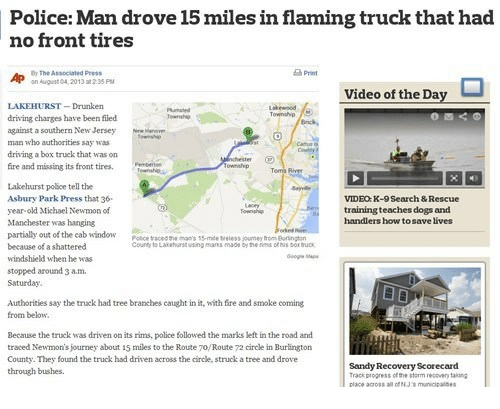 Dogs, Driving, and Fire: Police: Man drove 15 miles in flaming truck that had  no front tires  Print  r The Associaled Press  on~pat 04, 2013#235 Pu  ap  Video of the Day  Lkewood  LAKEHURST-Drunken  driving charges have been filed  against a southern New JerseyN  man who authorities say was  driving a box truck that was on  fire and missing its front tires.  Lakehurst poSice tell the  Asbury Park Press that 36  year-old Michael Newmon of  Manchester was hanging  partially out of the cab window  because of a shattered  windshield when he was  stopped around 3 a.m  Saturday.  VIDEO.K-9 Search & Rescue  training teaches dogs and  handlers how tosave lives  Townshe  Poice tace  sieless jourmey hom  County to Lakehurst using manns made by the rims Ofs Dr  Authorities say the truck had tree branches caught in it, with fre and smoke coming  from below  Because the truck was driven on its rims, police followed the marks left in the road and  traced Newmon's journey about 15 miles to the Route To/Route 72 circle in Burlington  County. They found the truck had driven across the circle, struck a tree and drove  through bushes.  Sandy Recovery Scorecard  Track progress of the storm recovery taking