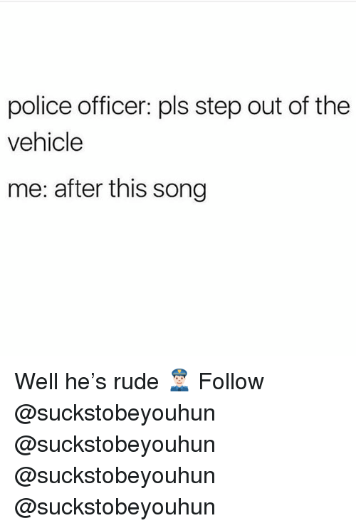 Memes, Police, and Rude: police officer: pls step out of the  vehicle  me: after this song Well he's rude 👮🏻♂️ Follow @suckstobeyouhun @suckstobeyouhun @suckstobeyouhun @suckstobeyouhun
