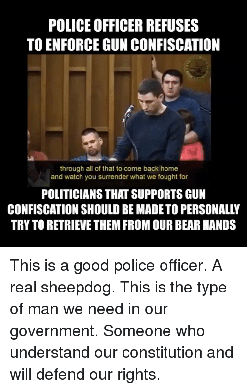 Constitution: POLICE OFFICER REFUSES  TO ENFORCE GUN CONFISCATION  through all of that to come back home  and watch you surrender what we fought for  POLITICIANS THAT SUPPORTS GUN  CONFISCATION SHOULD BE MADE TO PERSONALLY  TRY TO RETRIEVE THEM FROM OUR BEAR HANDS This is a good police officer. A real sheepdog. This is the type of man we need in our government. Someone who understand our constitution and will defend our rights.