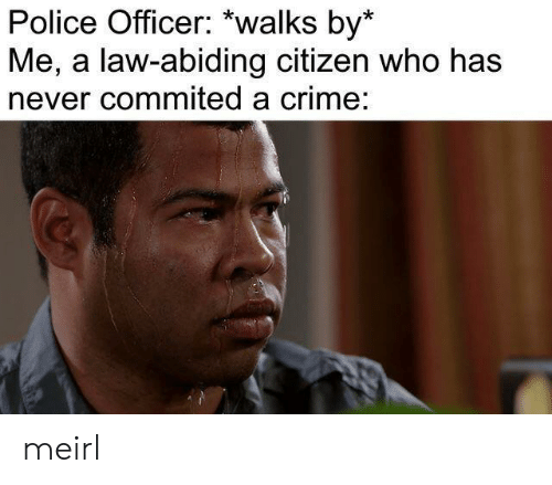 police officer: Police Officer: *walks by*  Me, a law-abiding citizen who has  never commited a crime: meirl