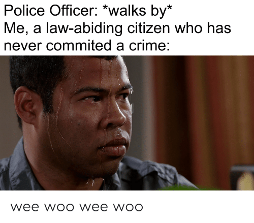 police officer: Police Officer: *walks by*  Me, a law-abiding citizen who has  never commited a crime: wee woo wee woo
