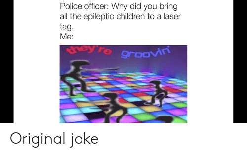 Children, Police, and All The: Police officer: Why did you bring  all the epileptic children to a laser  tag.  Мe:  hey're groovin Original joke