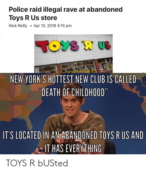 """Club, Police, and Toys R Us: Police raid illegal rave at abandoned  Toys R Us store  Nick ReillyApr 10, 2018 4:15 pm  NEW YORK'S HOTTEST NEW CLUB IS CALLED  """"DEATH OF CHILDHOOD  IT'S LOCATED IN ANTABANDONED TOYS R US AND  IT HAS EVERYMTHING TOYS R bUSted"""