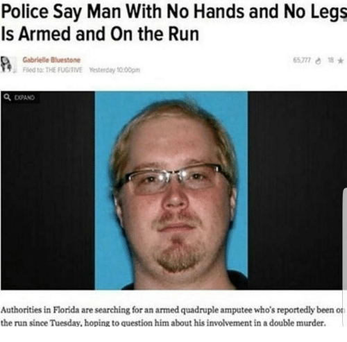 Police, Run, and Florida: Police Say Man With No Hands and No Legs  Is Armed and On the Run  65777 18  Gabrielle Bluestone  Fled to: THE FUGITIVE Yesterday 20:00pm  Q EXPAND  СОАО  Authorities in Florida are searching for an armed quadruple amputee who's reportedly been o  the run since Tuesday, hoping to question him about his involvement in a double murder.