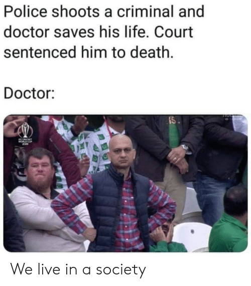 Doctor, Life, and Police: Police shoots a criminal and  doctor saves his life. Court  sentenced him to death.  Doctor:  IS  CE CICET We live in a society