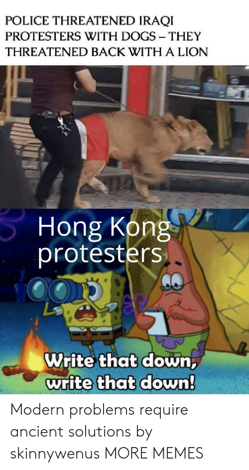 Hong Kong: POLICE THREATENED IRAQI  PROTESTERS WITH DOGS THEY  THREATENED BACK WITH A LION  Hong Kong  protesters  Write that down,  write that down! Modern problems require ancient solutions by skinnywenus MORE MEMES