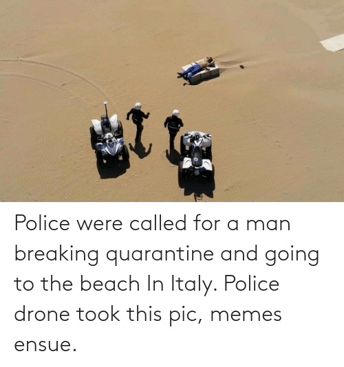 Drone: Police were called for a man breaking quarantine and going to the beach In Italy. Police drone took this pic, memes ensue.