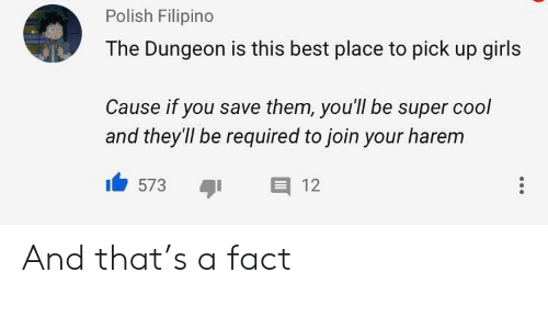 Girls, Best, and Cool: Polish Filipino  The Dungeon is this best place to pick up girls  Cause if you save them, you'll be super cool  and they'll be required to join your harem  E 12  573 And that's a fact