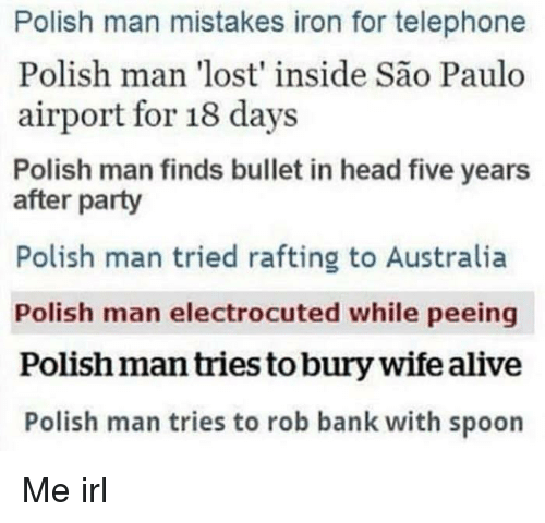 Alive, Head, and Party: Polish man mistakes iron for telephone  Polish man 'lost' inside São Paulo  airport for 18 days  Polish man finds bullet in head five years  after party  Polish man tried rafting to Australia  Polish man electrocuted while peeing  Polish man tries to bury wife alive  Polish man tries to rob bank with spoon Me irl