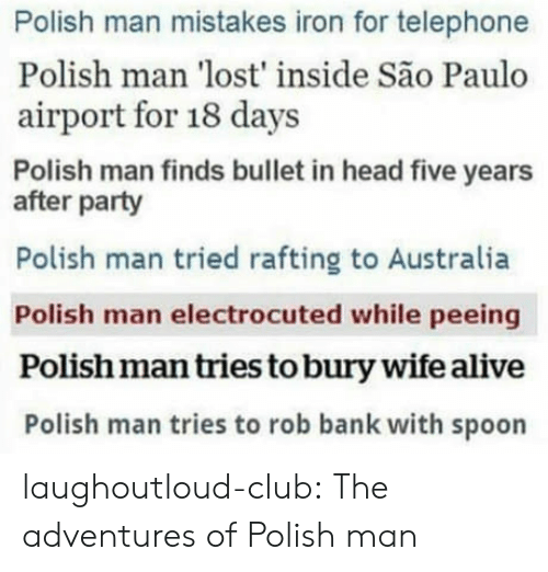 Alive, Club, and Head: Polish man mistakes iron for telephone  Polish man 'lost' inside São Paulo  airport for 18 days  Polish man finds bullet in head five years  after party  Polish man tried rafting to Australia  Polish man electrocuted while peeing  Polish man tries to bury wife alive  Polish man tries to rob bank with spoon laughoutloud-club:  The adventures of Polish man