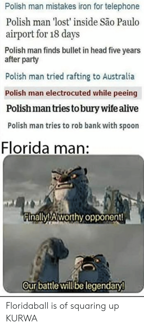 Alive, Florida Man, and Head: Polish man mistakes iron for telephone  Polish man 'lost' inside São Paulo  airport for 18 days  Polish man finds bullet in head five years  after party  Polish man tried rafting to Australia  Polish man electrocuted while peeing  Polish man tries to bury wife alive  Polish man tries to rob bank with spoon  Florida man:  Finally! Aworthy opponent  Our battle willbe legendaryl Floridaball is of squaring up KURWA