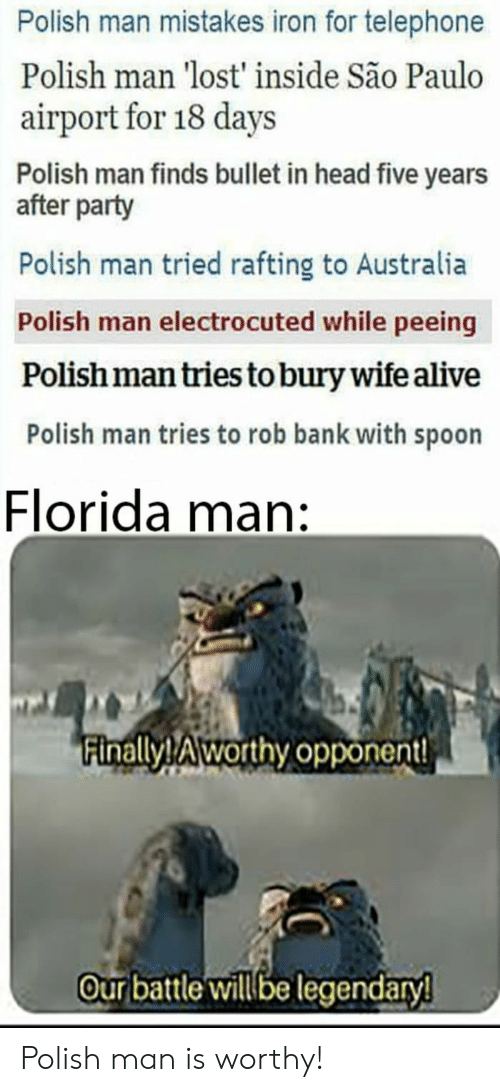 Alive, Florida Man, and Head: Polish man mistakes iron for telephone  Polish man 'lost' inside São Paulo  airport for 18 days  Polish man finds bullet in head five years  after party  Polish man tried rafting to Australia  Polish man electrocuted while peeing  Polish man tries to bury wife alive  Polish man tries to rob bank with spoon  Florida man:  inallyTAworthy opponent!  our battle willbe legendary Polish man is worthy!