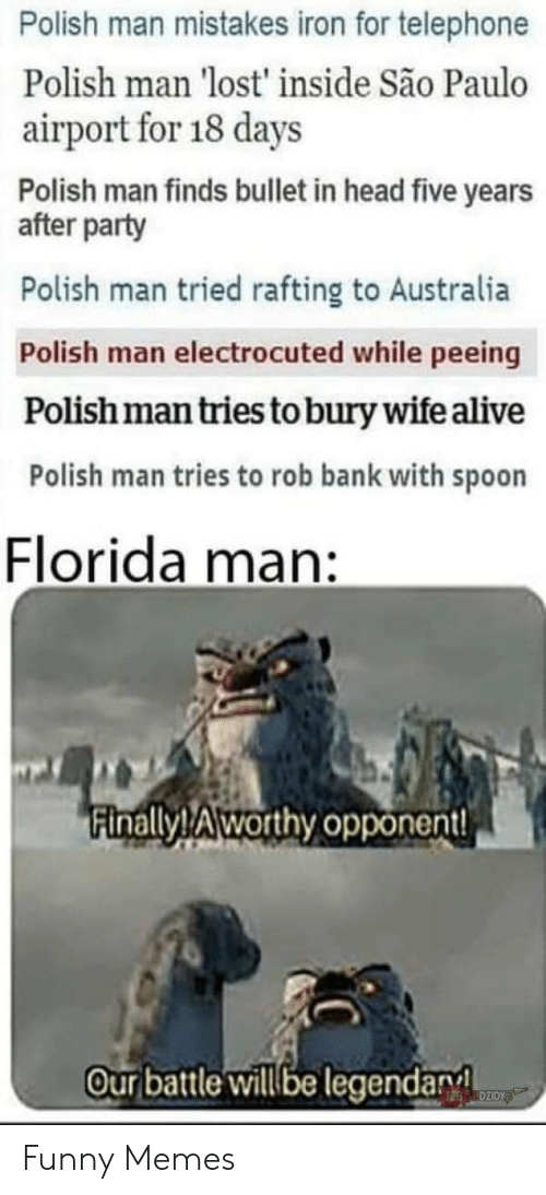 polish: Polish man mistakes iron for telephone  Polish man 'lost' inside São Paulo  airport for 18 days  Polish man finds bullet in head five years  after party  Polish man tried rafting to Australia  Polish man electrocuted while peeing  Polishman tries to bury wife alive  Polish man tries to rob bank with spoon  Florida  man:  Finally!Aworthy opponent!  Ourbattle will be legendary  DZIDY Funny Memes