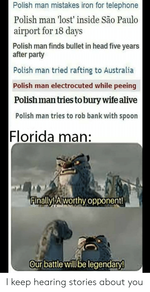 Alive, Florida Man, and Head: Polish man mistakes iron for telephone  Polish man 'lost' inside São Paulo  airport for 18 days  Polish man finds bullet in head five years  after party  Polish man tried rafting to Australia  Polish man electrocuted while peeing  Polish man tries to bury wife alive  Polish man tries to rob bank with spoon  Florida man:  Finally!Aworthy opponent  Our battle will be legendary! I keep hearing stories about you