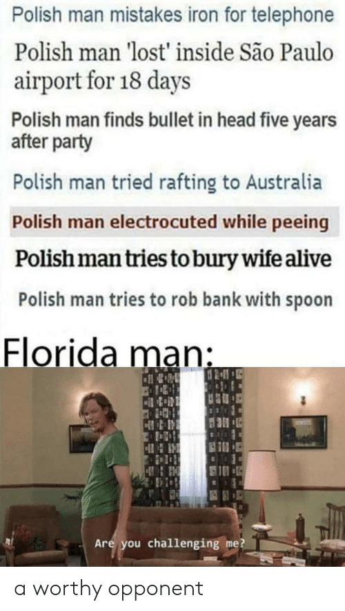 Alive, Florida Man, and Head: Polish man mistakes iron for telephone  Polish man 'lost' inside São Paulo  airport for 18 days  Polish man finds bullet in head five years  after party  Polish man tried rafting to Australia  Polish man electrocuted while peeing  Polish man tries to bury wife alive  Polish man tries to rob bank with spoon  Florida man:  Are you challenging me? a worthy opponent
