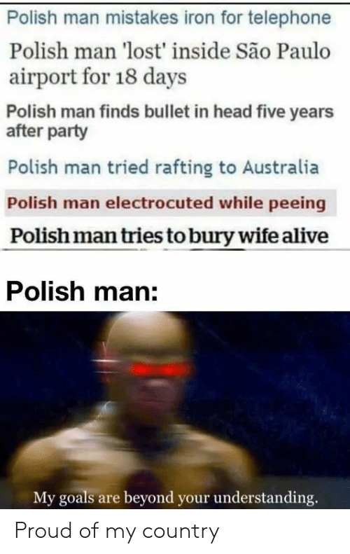 Tries: Polish man mistakes iron for telephone  Polish man 'lost' inside São Paulo  airport for 18 days  Polish man finds bullet in head five years  after party  Polish man tried rafting to Australia  Polish man electrocuted while peeing  Polish man tries to bury wife alive  Polish man:  My goals are beyond your understanding. Proud of my country