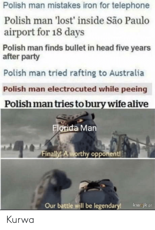 polish: Polish man mistakes iron for telephone  Polish man 'lost' inside São Paulo  airport for 18 days  Polish man finds bullet in head five years  after party  Polish man tried rafting to Australia  Polish man electrocuted while peeing  Polish man tries to bury wife alive  Florida Man  Finally! A worthy opponent!  Our battle will be legendary!  kwejk pl Kurwa