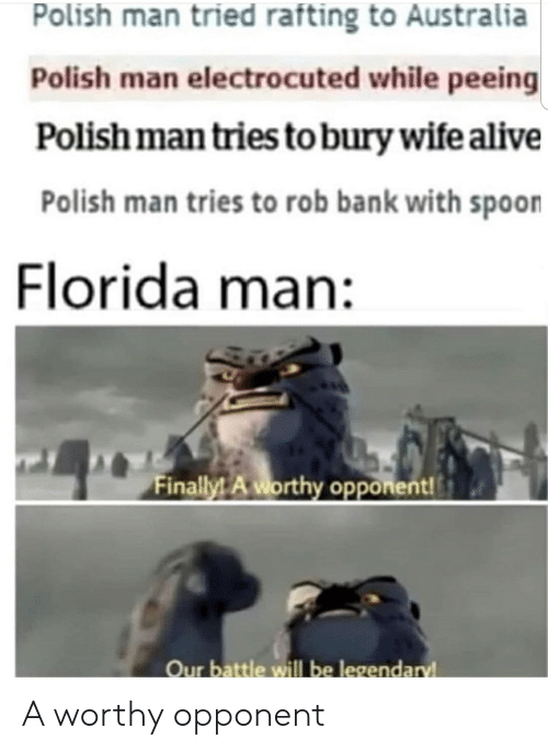 Alive, Florida Man, and Australia: Polish man tried rafting to Australia  Polish man electrocuted while peeing  Polish man tries to bury wife alive  Polish man tries to rob bank with spoon  Florida man:  Finally! A worthy opponent!  Our battle willl be legendaryl A worthy opponent