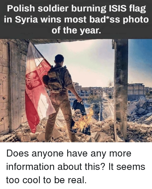 Bad, Isis, and Memes: Polish soldier burning ISIS flag  in Syria wins most bad*ss photo  of the year. Does anyone have any more information about this? It seems too cool to be real.