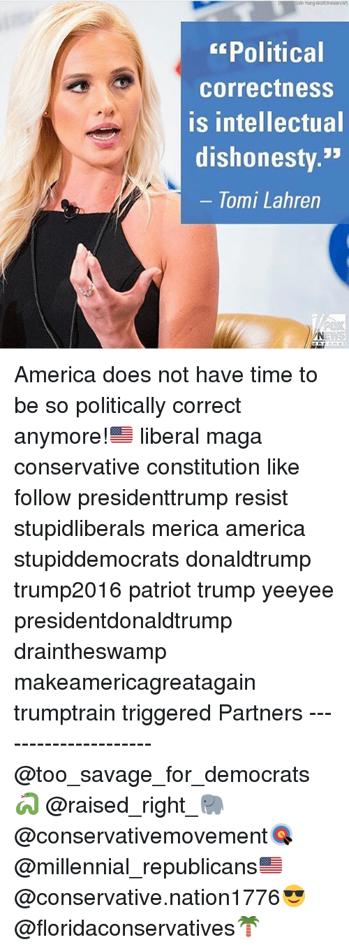 America, Memes, and Savage: Political  correctness  is intellectual  dishonesty.33  lomi Lahren America does not have time to be so politically correct anymore!🇺🇸 liberal maga conservative constitution like follow presidenttrump resist stupidliberals merica america stupiddemocrats donaldtrump trump2016 patriot trump yeeyee presidentdonaldtrump draintheswamp makeamericagreatagain trumptrain triggered Partners --------------------- @too_savage_for_democrats🐍 @raised_right_🐘 @conservativemovement🎯 @millennial_republicans🇺🇸 @conservative.nation1776😎 @floridaconservatives🌴
