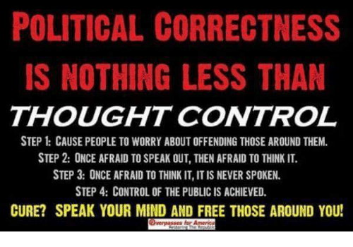 Memes, Control, and Free: POLITICAL CORRECTNESS  IS NOTHING LESS THAN  THOUGHT CONTROL  STEP CAUSE PEOPLE TO WORRY ABOUT OFFENDING THOSE AROUND THEM.  STEP 2: ONCE AFRAID TO SPEAK OUT, THEN AFRAID TO THINK IT.  STEP 3: ONCE AFRAID TO THINK IT, IT IS NEVER SPOKEN.  STEP 4: CONTROL OF THE PUBLIC IS ACHIEVED.  CURE? SPEAK YOUR MIND AND FREE THOSE AROUND YOU!  es for