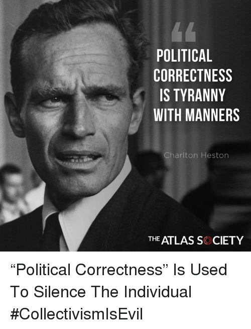 """Memes, Political Correctness, and Silence: POLITICAL  CORRECTNESS  IS TYRANNY  WITH MANNERS  Charlton Heston  THE ATLAS S CIETY """"Political Correctness"""" Is Used To Silence The Individual #CollectivismIsEvil"""