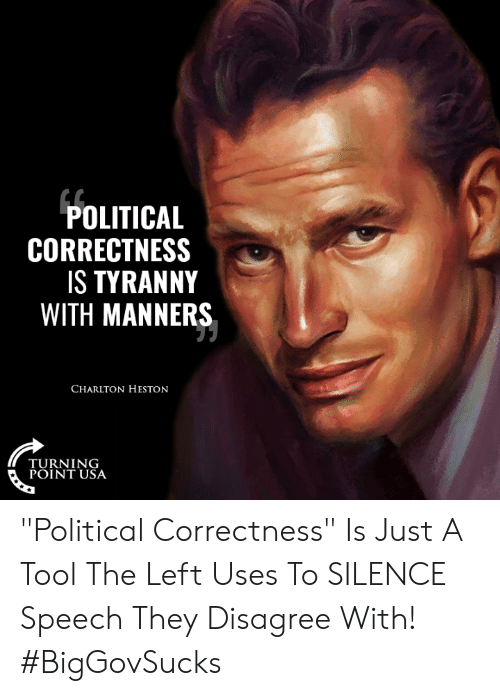 "Conservative Memes: POLITICAL  CORRECTNESS  S TYRANNY  WITH MANNERS  CHARLTON HESTON  TURNING  POINT USA ""Political Correctness"" Is Just A Tool The Left Uses To SILENCE Speech They Disagree With! #BigGovSucks"