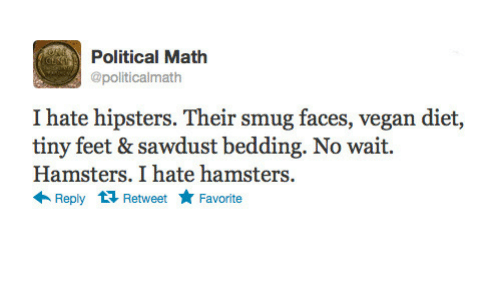 Smug Faces: Political Math  @politicalmath  I hate hipsters. Their smug faces, vegan diet,  tiny feet & sawdust bedding. No wait.  Hamsters. I hate hamsters  ← Reply Retweet ★ Favorite