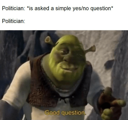 Good Question: Politician: *is asked a simple yes/no question*  Politician:  Good question