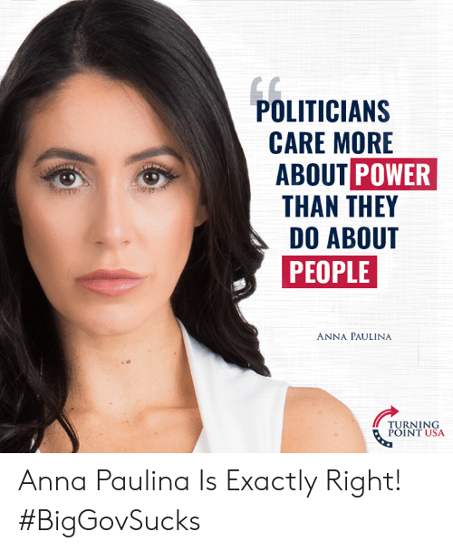 Conservative Memes: POLITICIAN:S  CARE MORE  ABOUT POWER  THAN THEY  DO ABOUT  PEOPLE  ANNA PAULINA  TURNING  POINT USA Anna Paulina Is Exactly Right! #BigGovSucks