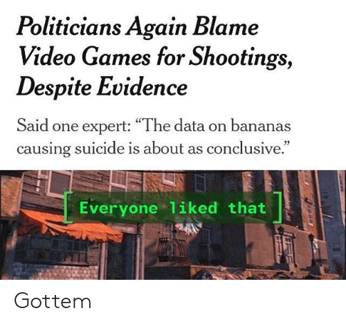 "Video Games, Games, and Suicide: Politicians Again Blame  Video Games for Shootings,  Despite Evidence  Said one expert: ""The data on bananas  causing suicide is about as conclusive.  Everyone 1iked that Gottem"