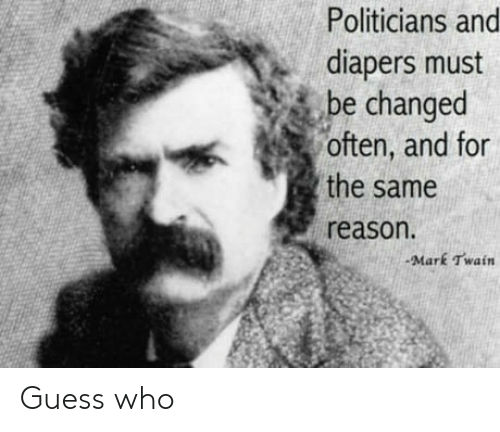 Mark Twain: Politicians and  diapers must  be changed  often, and for  the same  reason.  -Mark Twain Guess who