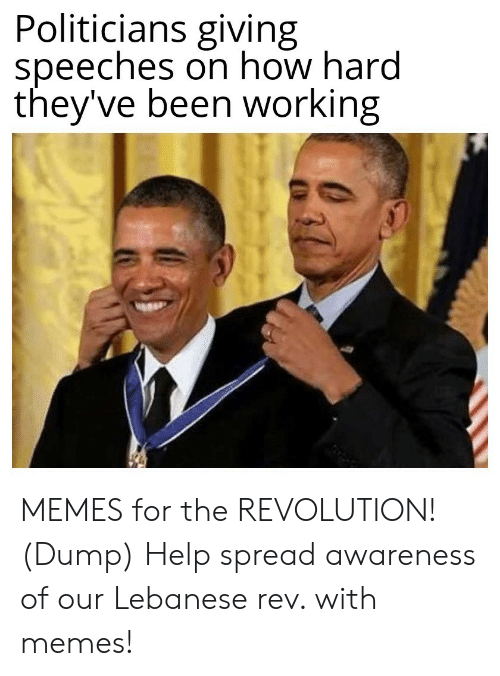 Memes, Help, and Revolution: Politicians giving  speeches on how hard  they've been working MEMES for the REVOLUTION! (Dump) Help spread awareness of our Lebanese rev. with memes!