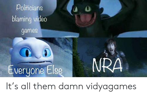 Video Games, Games, and Video: Politicians  O  blaming video  games  NRA  Everyone Else It's all them damn vidyagames