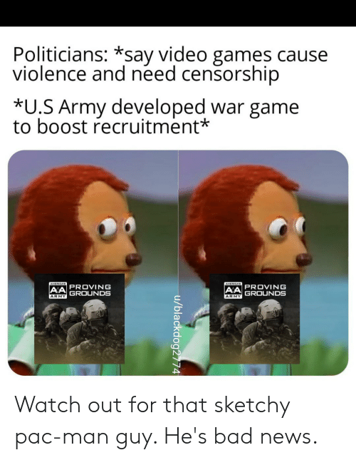 Bad, News, and Reddit: Politicians: *say video games cause  violence and need censorship  *U.S Army developed war game  to boost recruitment*  AMERICAS  AMERICAB  AA PROVING  GROUNDS  AA PROVING  GROUNDS  ARMY  ARMY  u/blackdog2774 Watch out for that sketchy pac-man guy. He's bad news.
