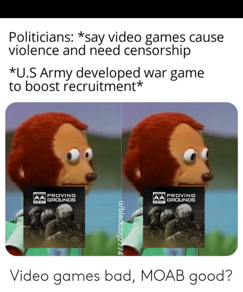 Bad, Video Games, and Army: Politicians: *say video games cause  violence and need censorship  *U.S Army developed war game  to boost recruitment*  AMERICAS  AMERICAB  AA PROVING  GROUNDS  AA PROVING  GROUNDS  ARMY  ARMY  u/blackdog2774 Video games bad, MOAB good?