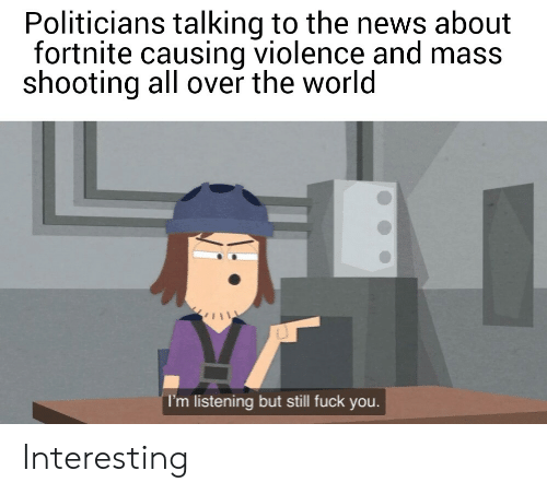 Fuck You, News, and Fuck: Politicians talking to the news about  fortnite causing violence and mass  shooting all over the world  I'm listening but still fuck you. Interesting