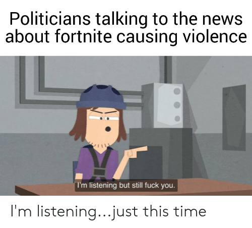 Fuck You, News, and Fuck: Politicians talking to the news  about fortnite causing violence  I'm listening but still fuck you. I'm listening...just this time
