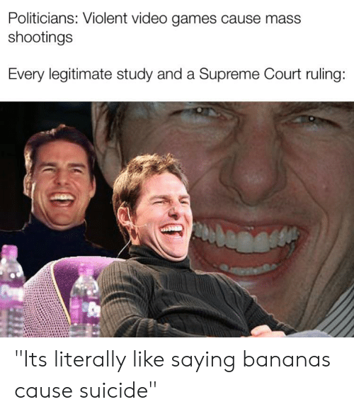 """Supreme, Video Games, and Supreme Court: Politicians: Violent video games cause mass  shootings  Every legitimate study and a Supreme Court ruling: """"Its literally like saying bananas cause suicide"""""""