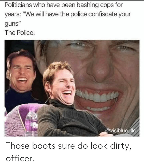 "Guns, Police, and Dirty: Politicians who have been bashing cops for  years: ""We will have the police confiscate your  guns""  The Police:  @visiblue lic Those boots sure do look dirty, officer."