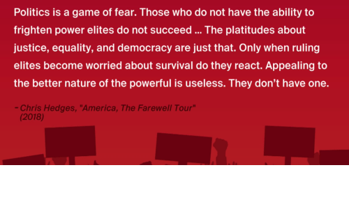 """America, Politics, and Game: Politics is a game of fear. Those who do not have the ability to  frighten power elites do not succeed... The platitudes about  justice, equality, and democracy are just that. Only when ruling  elites become worried about survival do they react. Appealing to  the better nature of the powerful is useless. They don't have one.  Chris Hedges, """"America, The Farewell Tour  (2018)"""