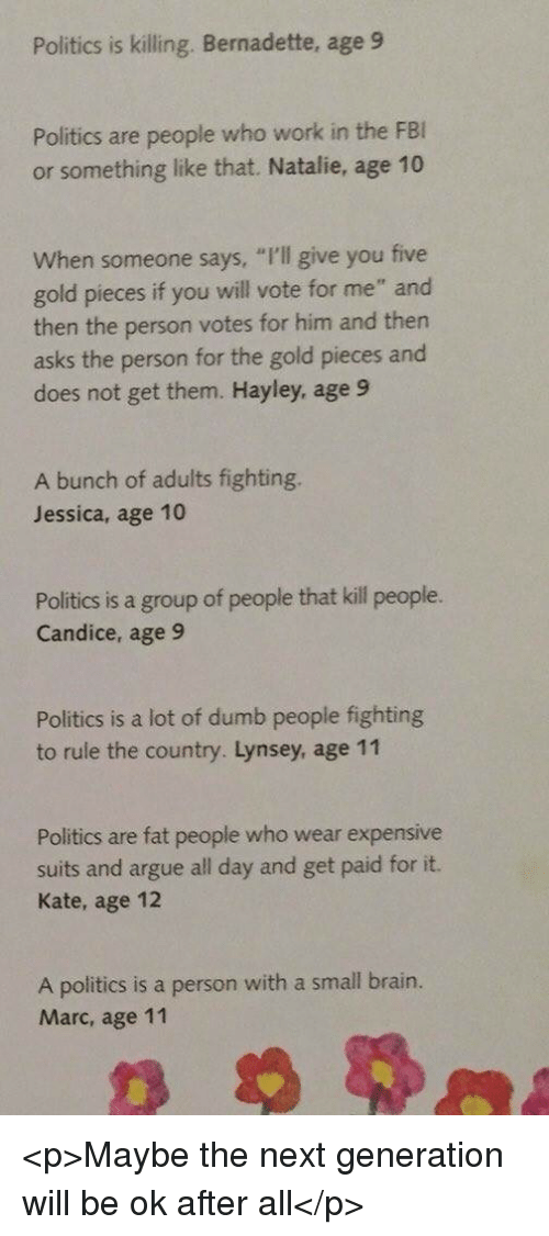 """Arguing, Dumb, and Politics: Politics is killing. Bernadette, age 9  Politics are people who work in the FE  or something like that. Natalie, age 10  hen someone says, """"I'l give you five  gold pieces if you will vote for me"""" and  then the person votes for him and then  asks the person for the gold pieces and  does not get them. Hayley, age 9  A bunch of adults fighting.  Jessica, age 10  Politics is a group of people that kill people.  Candice, age 9  Politics is a lot of dumb people fighting  to rule the country. Lynsey, age 11  Politics are fat people who wear expensive  suits and argue all day and get paid for it.  Kate, age 12  A politics is a person with a small brain.  Marc, age 11 <p>Maybe the next generation will be ok after all</p>"""