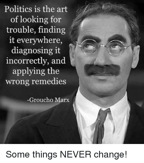 Memes, Politics, and Groucho Marx: Politics is the art  of looking for  trouble, finding  it everywhere,  diagnosing it  ncorrectly, and  applying the  wrong remedies  Groucho Marx Some things NEVER change!