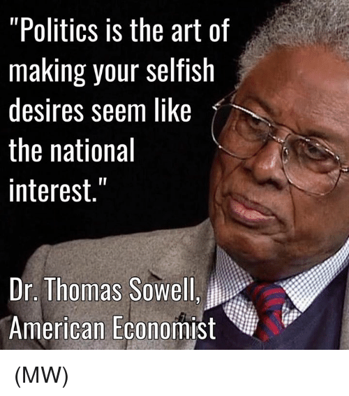 """Memes, Selfishness, and Thomas Sowell: """"Politics is the art of  making your selfish  desires seem like  the national  interest.""""  Dr. Thomas Sowell,  American Economist (MW)"""