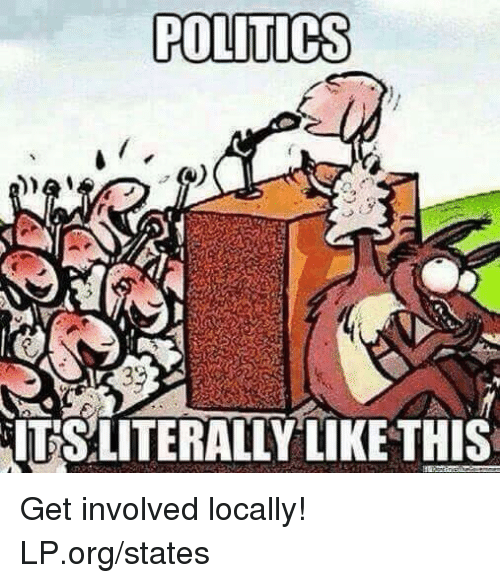 Memes, Politics, and 🤖: POLITICS  ITSLITERALLY LIKE THIS Get involved locally!  LP.org/states