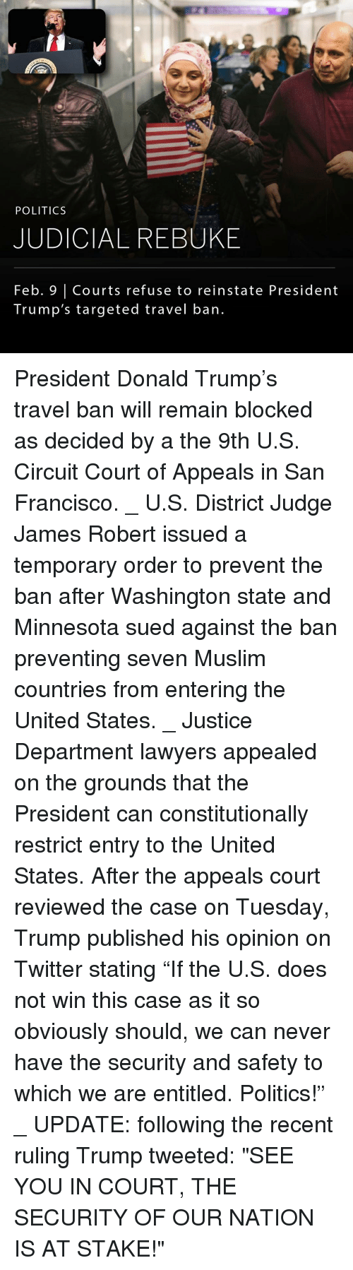 "Memes, San Francisco, and 🤖: POLITICS  JUDICIAL REBUKE  Feb. Courts refuse to reinstate President  Trump's targeted travel ban. President Donald Trump's travel ban will remain blocked as decided by a the 9th U.S. Circuit Court of Appeals in San Francisco. _ U.S. District Judge James Robert issued a temporary order to prevent the ban after Washington state and Minnesota sued against the ban preventing seven Muslim countries from entering the United States. _ Justice Department lawyers appealed on the grounds that the President can constitutionally restrict entry to the United States. After the appeals court reviewed the case on Tuesday, Trump published his opinion on Twitter stating ""If the U.S. does not win this case as it so obviously should, we can never have the security and safety to which we are entitled. Politics!"" _ UPDATE: following the recent ruling Trump tweeted: ""SEE YOU IN COURT, THE SECURITY OF OUR NATION IS AT STAKE!"""